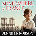 Somewhere in France: A Novel of the Great War Audiobook by Jennifer Robson Narrated by Alison Larkin