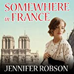 Somewhere in France: A Novel of the Great War | Jennifer Robson