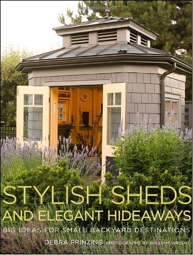 Stylish Sheds and Elegant Hideaways: Big Ideas for Small Backyard Destinations by Potter Style