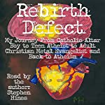 Rebirth Defect: My Journey from Catholic Altar Boy to Teen Atheist to Adult Christian Metal Evangelist and Back to Atheism | Stephen Hines