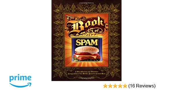 The Book of Spam: A Most Glorious and Definitive Compendium of the Worlds Favorite Canned Meat