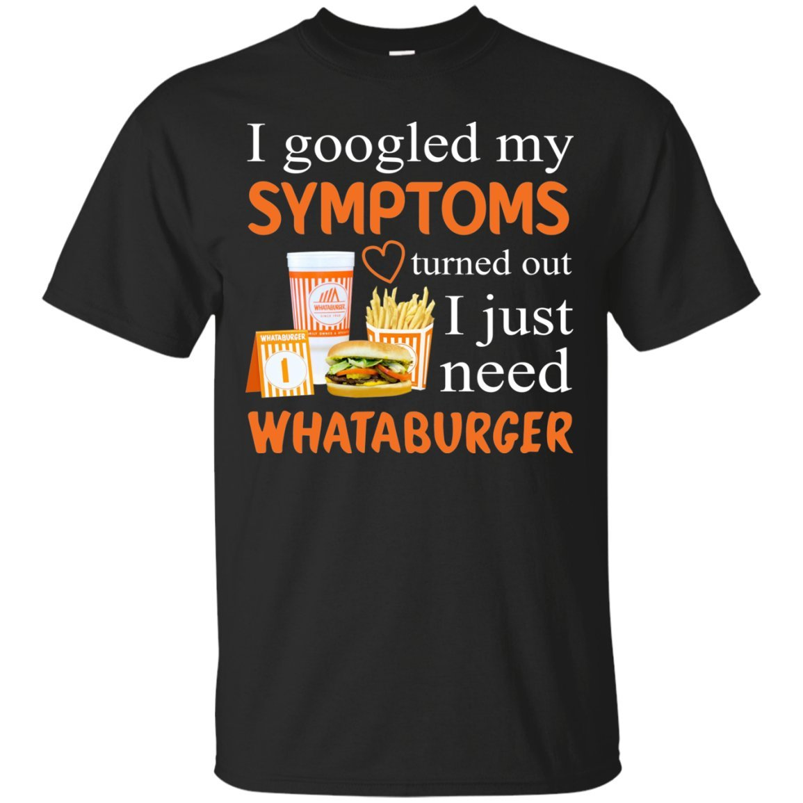 f8e70c1b192fa TeeKool I Googled My Symptoms Turned Out I Just Need Whataburger T-Shirt