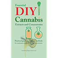 Essential DIY Cannabis Extracts and Concentrates: Practical guide to original methods for marijuana extracts, oils and concentrates