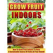 Grow Fruit Indoors: How To Grow Fruit Indoors To Have A Sustainable Source Of Fruits All Year Round! (Indoor gardening, Grow Fruit Indoors, Gardening for Beginners, house plants, organic fruits)