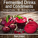 Fermented Drinks and Condiments: An Ancient Practice for Restoring Your Health | Ben Alexi