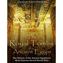 The Royal Tombs of Ancient Egypt: The History of the Ancient Egyptians' Most Famous Sacred Burial Sites