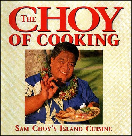 The Choy of Cooking: Sam Choy's Island Cuisine by Sam Choy