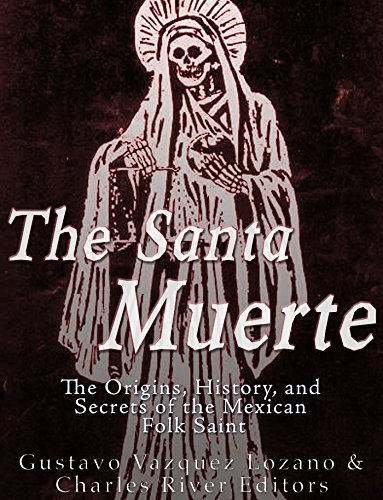 The Santa Muerte: The Origins, History, and Secrets of the Mexican Folk Saint