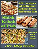 Shish Kebab of Fish:  40+ recipes of delicious kebabs from different fish: Dishes for your health