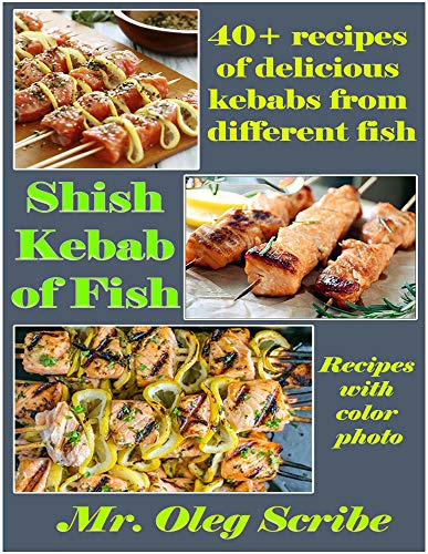Shish Kebab of Fish:  40+ recipes of delicious kebabs from different fish: Food for your health