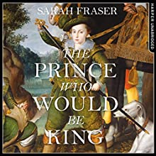 The Prince Who Would Be King: The Life and Death of Henry Stuart | Livre audio Auteur(s) : Sarah Fraser Narrateur(s) : Richard Trinder