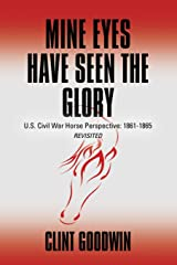 Mine Eyes Have Seen the Glory: U.S. Civil War Horse Perspective: 1861-1865 Revisited Paperback