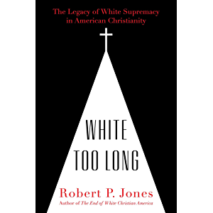 White Too Long: The Legacy of White Supremacy in American Christianity
