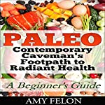 Paleo: A Beginner's Guide: Contemporary Caveman's Footpath to Radiant Health | Amy Felon