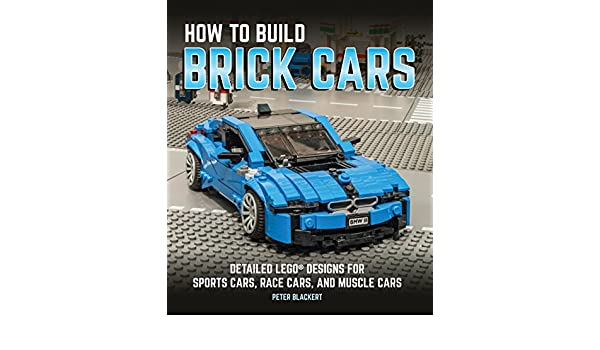 How to Build Brick Cars: Detailed LEGO Designs for Sports Cars, Race Cars, and Muscle Cars: Amazon.es: Peter Blackert: Libros en idiomas extranjeros