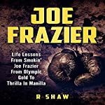 Joe Frazier: Life Lessons from Smokin' Joe Frazier, from Olympic Gold to Thrilla in Manilla  | R Shaw