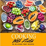 Cooking with Fruits: 50 Delicious Fruit Recipes