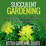 Succulent Gardening: The Beginner's Guide to Succulent Container Gardens  | Better Gardening Guides