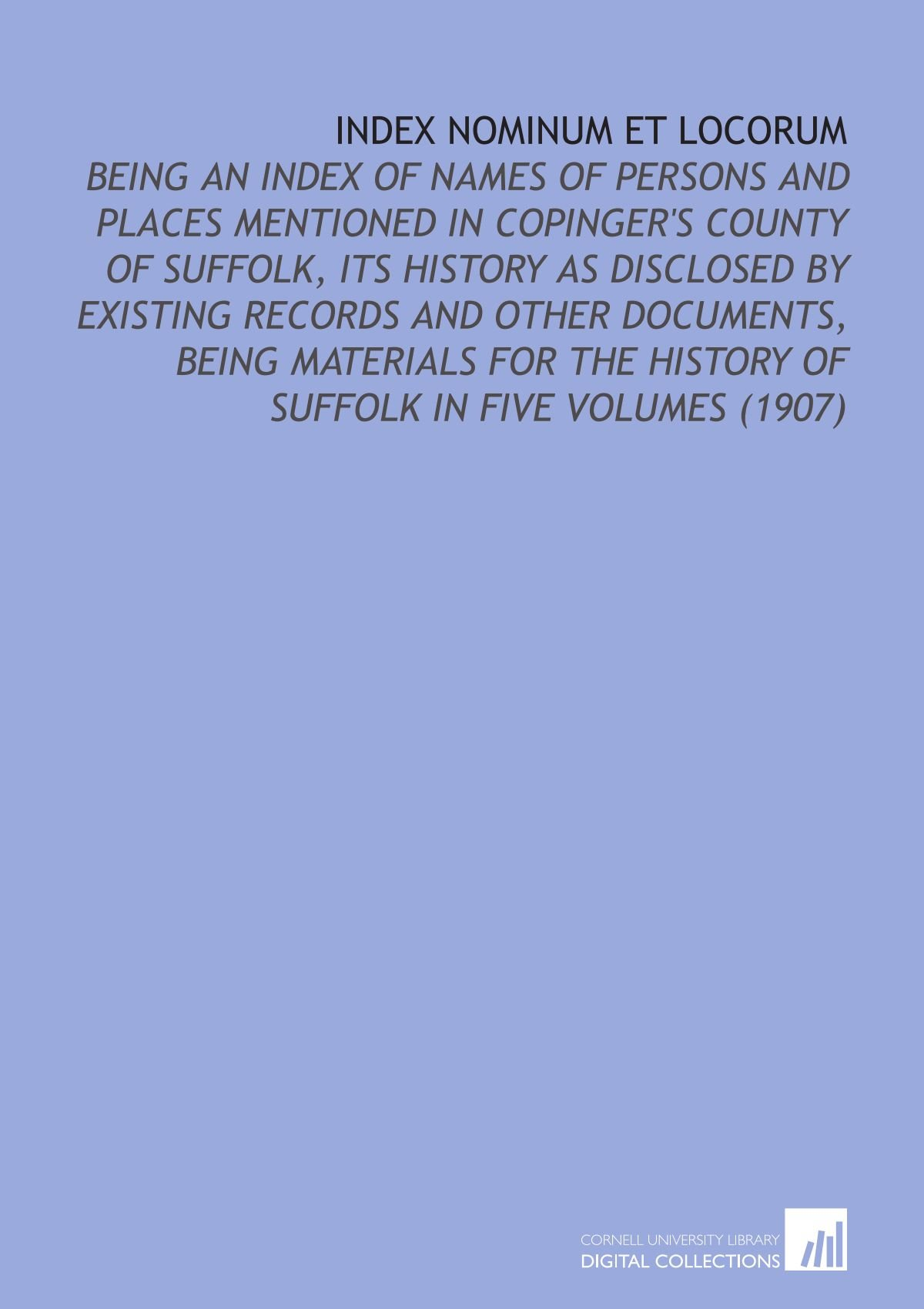 Index Nominum Et Locorum: Being an Index of Names of Persons and Places Mentioned in Copinger's County of Suffolk, its History as Disclosed By ... the History of Suffolk in Five Volumes (1907) ebook