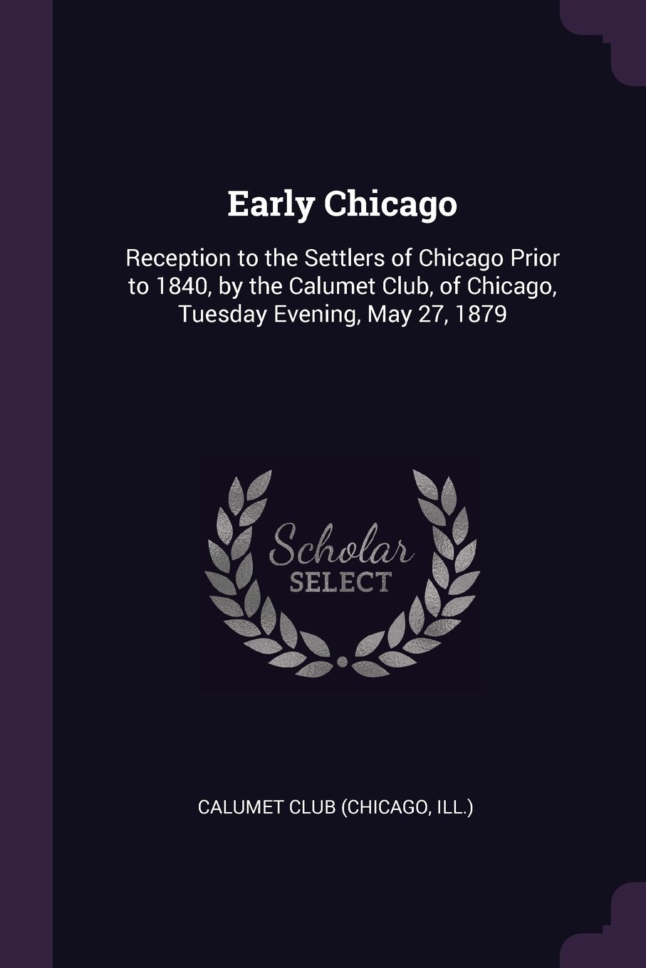 Download Early Chicago: Reception to the Settlers of Chicago Prior to 1840, by the Calumet Club, of Chicago, Tuesday Evening, May 27, 1879 PDF