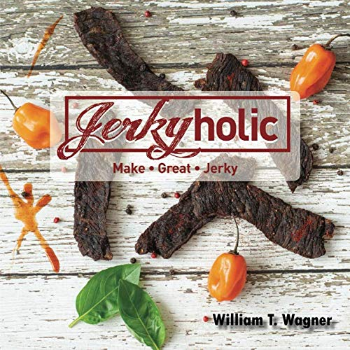 Jerkyholic: Make Great Jerky by William Townsend Wagner