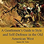 A Gentlemen's Guide to Style and Self-Defense in the Old American West: Traditional American History Series, Book 14 | James M. Volo PhD
