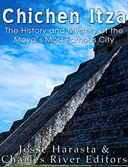 Chichen Itza: The History and Mystery of the Maya's Most Famous City (English Edition) de [Harasta, Jesse, Charles River Editors]