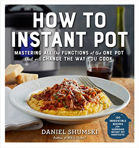 How to Instant Pot: Mastering All the Functions of the One Pot That Will Change the Way You Cook by [Shumski, Daniel]