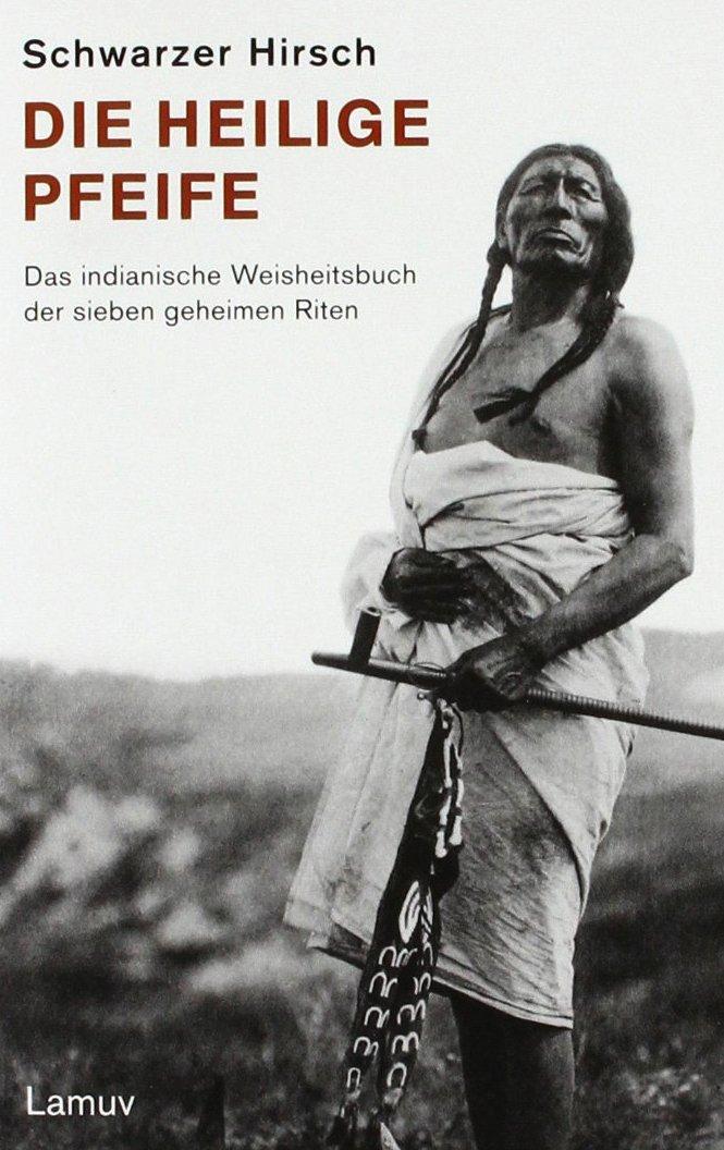 Die Heilige Pfeife: Das indianische Weisheitsbuch der sieben geheimen Riten