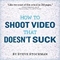 How to Shoot Video That Doesn't Suck: Advice to Make Any Amateur Look Like a Pro Audiobook by Steve Stockman Narrated by Steve Stockman