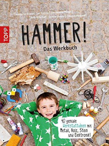 Hammer! Das Werkbuch: 40 geniale Werkstattideen mit Metall, Holz, Stein und Elektronik! (German Edition) (Handarbeit Holz)