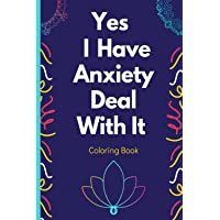Yes I Have Anxiety Deal With It Coloring Book: For Relaxation, Meditation, and Stress relief   Open This Book and Relax…