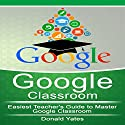 Google Classroom: Easiest Teacher's Guide to Master Google Classroom Audiobook by Donald Yates Narrated by Gwyn Clark