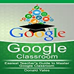 Google Classroom: Easiest Teacher's Guide to Master Google Classroom | Donald Yates