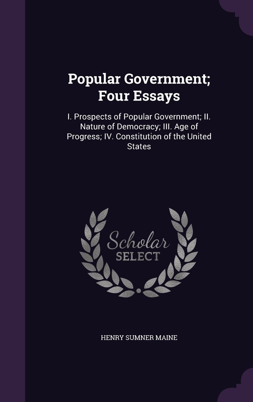Read Online Popular Government; Four Essays: I. Prospects of Popular Government; II. Nature of Democracy; III. Age of Progress; IV. Constitution of the United States pdf epub