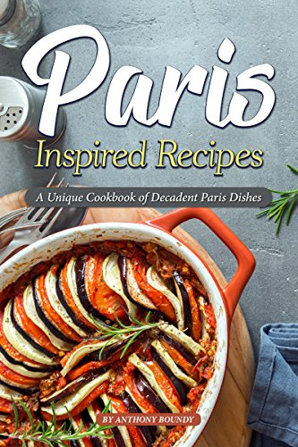 Paris Inspired Recipes: A Unique Cookbook of Decadent Paris Dishes by Anthony Boundy
