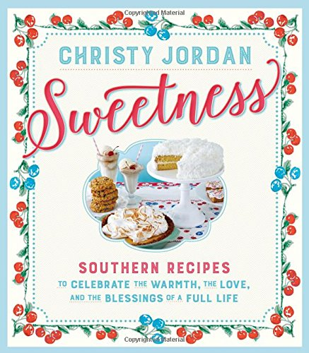 Sweetness: Southern Recipes to Celebrate the Warmth, the Love, and the Blessings of a Full Life by Christy Jordan