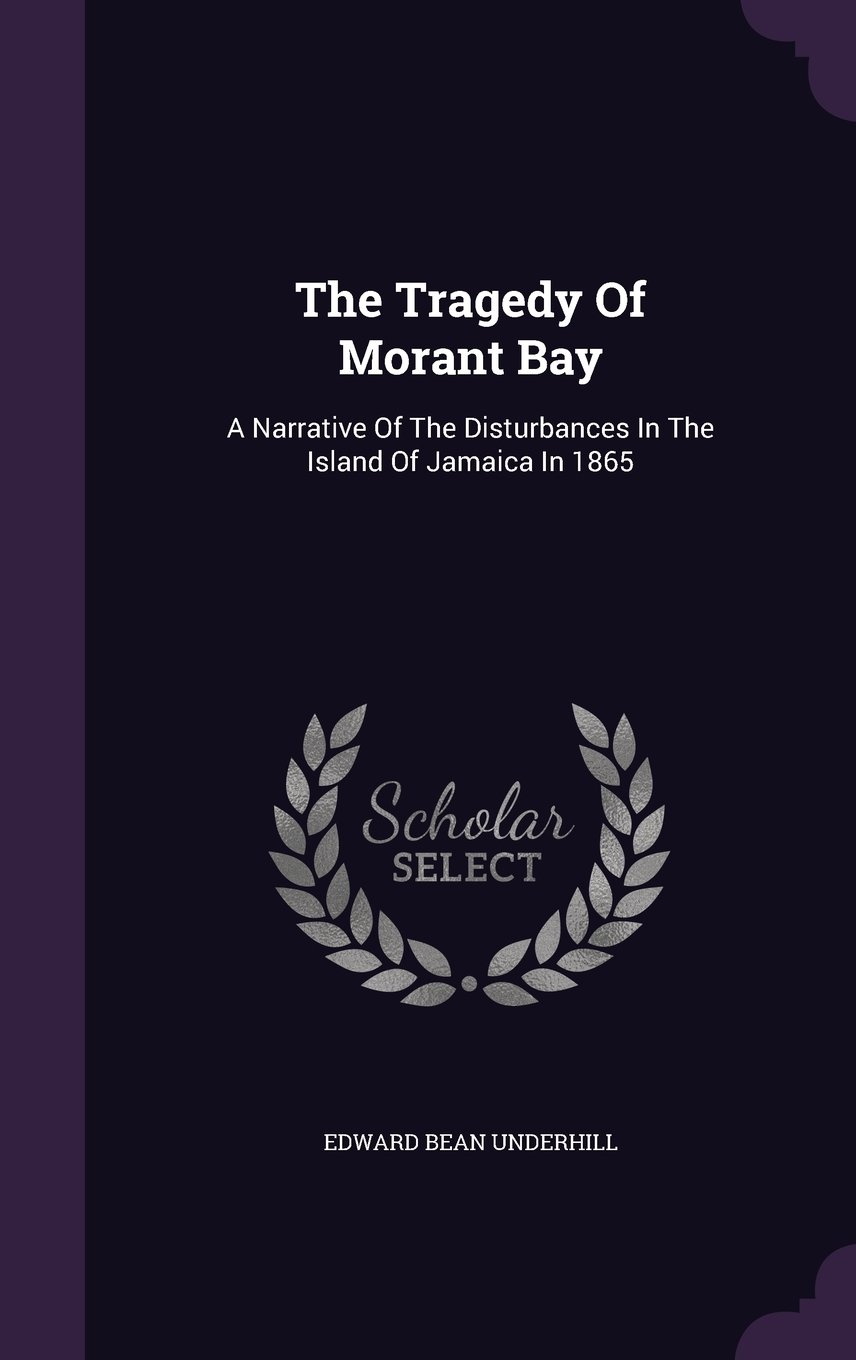 The Tragedy Of Morant Bay: A Narrative Of The Disturbances In The Island Of Jamaica In 1865