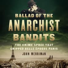 Ballad of the Anarchist Bandits: The Crime Spree That Gripped Belle Epoque Paris Audiobook by John Merriman Narrated by Peter Ganim