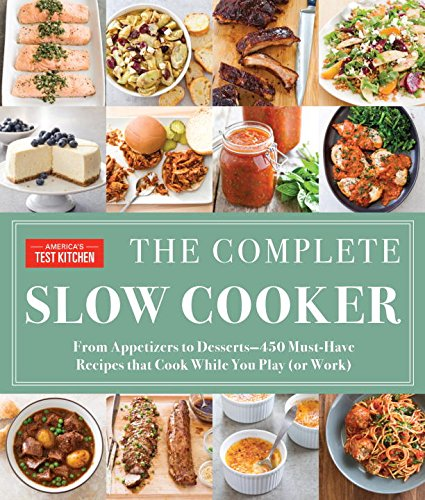 The Complete Slow Cooker: From Appetizers to Desserts - 450 Must-Have Recipes That Cook While You Play  (or Work) by America's Test Kitchen
