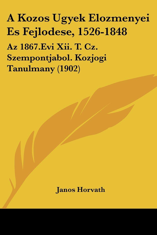 A Kozos Ugyek Elozmenyei Es Fejlodese, 1526-1848: Az 1867.Evi Xii. T. Cz. Szempontjabol. Kozjogi Tanulmany (1902) (Hebrew Edition) pdf