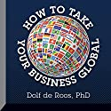 How to Take Your Business Global Speech by Dolf de Roos Narrated by Dolf de Roos