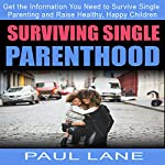 Surviving Single Parenthood: Get the Information You Need to Survive Single Parenting and Raise Healthy, Happy Children | Paul Lane