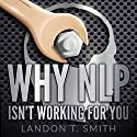 Why NLP Isn't Working for You Audiobook by Landon T. Smith Narrated by Jim D Johnston