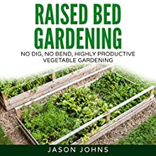 Raised Bed Gardening: A Guide to Growing Vegetables in Raised Beds - No Dig, No Bend, Highly Productive Vegetable Gardens: Inspiring Gardening Ideas, Book 11 Audiobook by Jason Johns Narrated by A. W. Miller