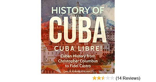 history of cuba cuba libre cuban history from christopher columbus to fidel castro