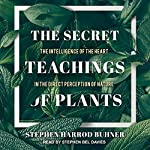 The Secret Teachings of Plants: The Intelligence of the Heart in the Direct Perception of Nature | Stephen Harrod Buhner