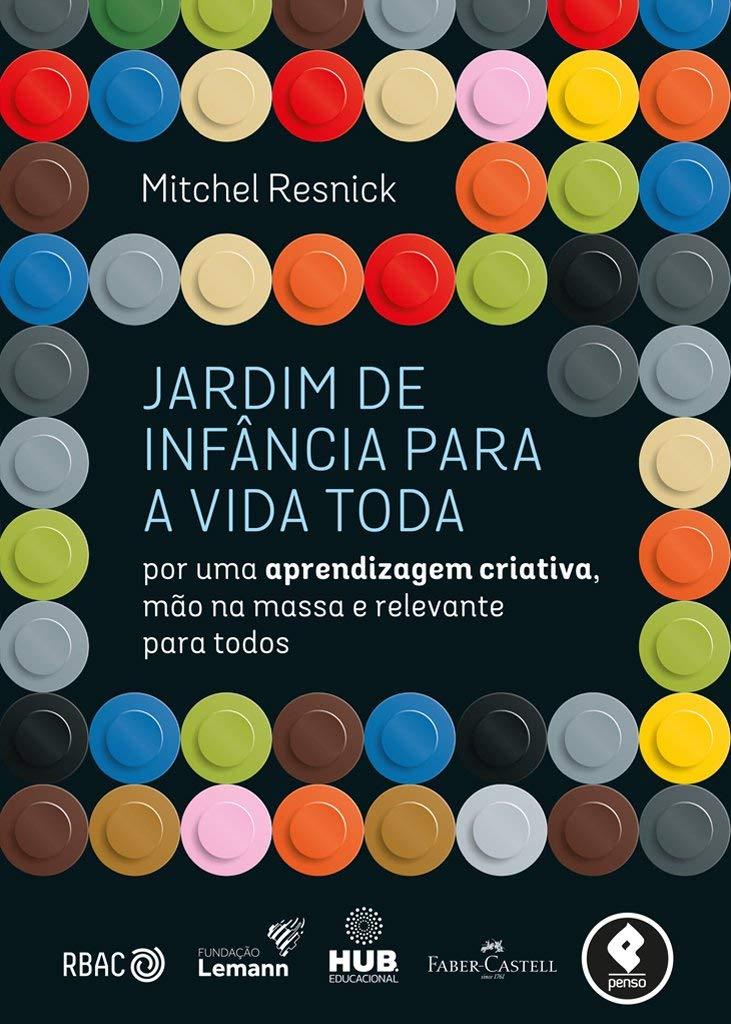 Livro 'Jardim de Infância para a Vida Toda: Por uma Aprendizagem Criativa, Mão na Massa e Relevante para Todos' por Mitchel Resnick