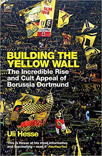 Amazon Com Building The Yellow Wall The Incredible Rise And Cult Appeal Of Borussia Dortmund 9781474606257 Hesse Uli Books