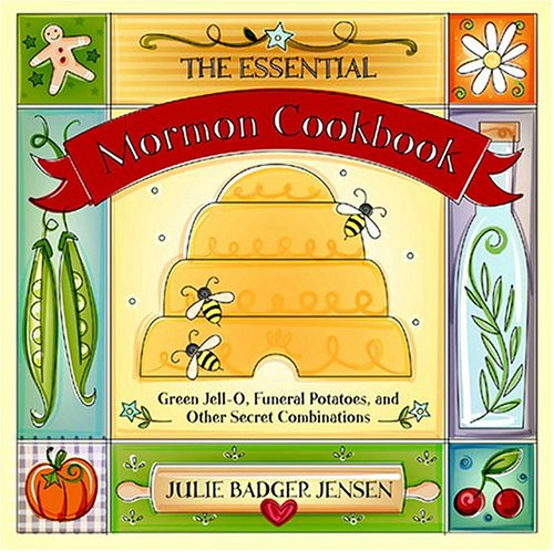 The Essential Mormon Cookbook: Green Jell-O, Funeral Potatoes, and Other Secret Combinations by Julie Badger Jensen